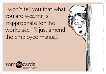 someecards.com - I won't tell you that what you are wearing is inappropriate for the workplace, I'll just amend the employee manual.