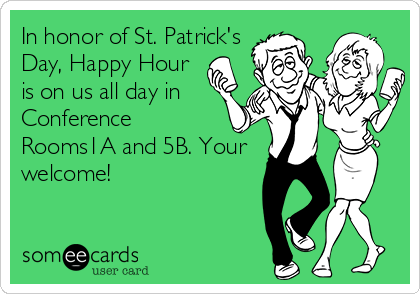 someecards.com - In honor of St. Patrick's Day, Happy Hour is on us all day in Conference Rooms1A and 5B. Your welcome!
