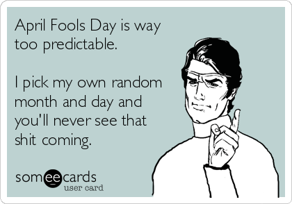 someecards.com - April Fools Day is way too predictable. I pick my own random month and day and you'll never see that shit coming.
