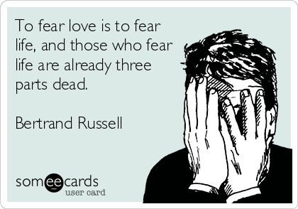 someecards.com - To fear love is to fear life, and those who fear life are already three parts dead. Bertrand Russell