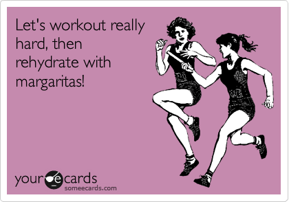 someecards.com - Let's workout really hard, then rehydrate with margaritas!