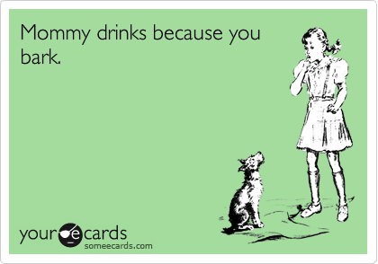 someecards.com - Mommy drinks because you bark.