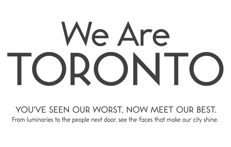 We Are Toronto. you've seen our worst, now meet our best