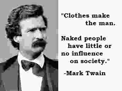 Clothes make the man. Naked people have little or no influence on society. - Mark Twain
