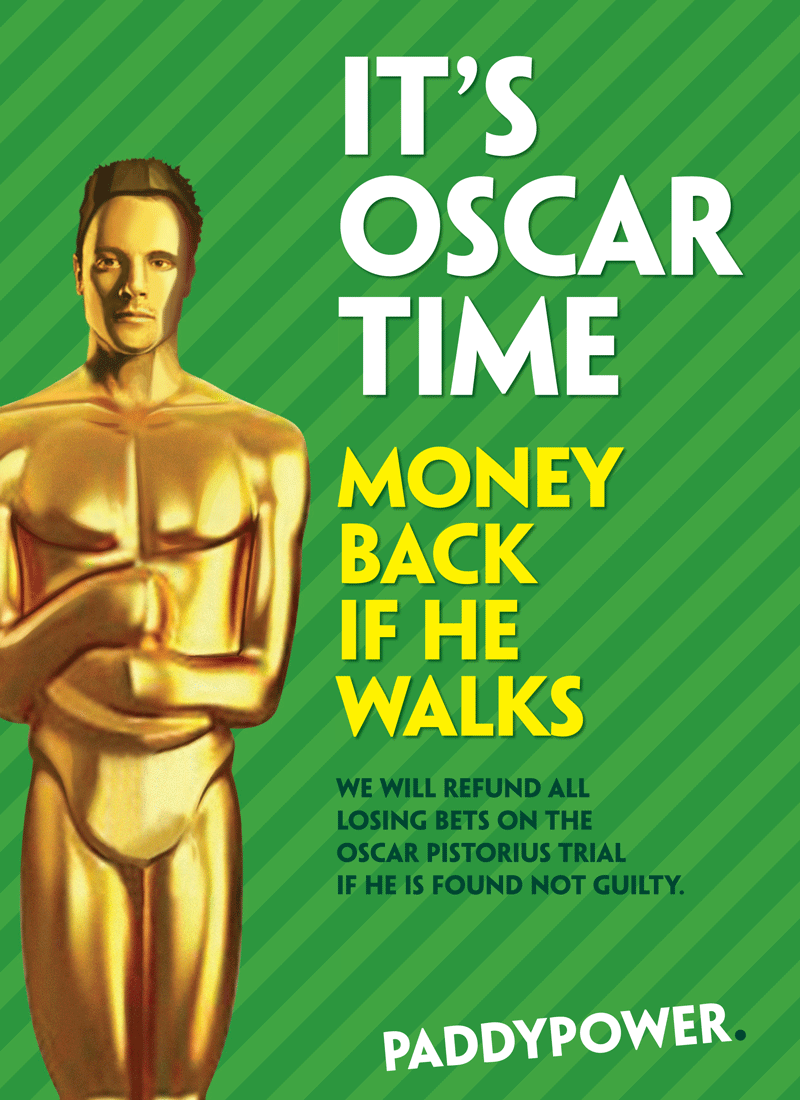 "1. Paddy Power — ""Money Back If He Walks. UK bookmaker and perennial mischief-maker Paddy Power pushed its own questionable boundaries of taste over the limit in March with this newspaper ad that offered to refund customers if double-amputee Paralympian sprinter Oscar Pistorius was found not guilty of the murder of his girlfriend Reeva Steenkamp.  The ad sparked more than 5,500 complaints and the brand was quickly reprimanded by the Advertising Standards Authority, which said the campaign went further than ""simply being in poor taste"" and had ""brought advertising into disrepute."""