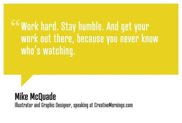creativemornings: Work hard. Stay humble. And get your work out there, because you never know who's watching. Mike McQuade, Illustrator and Graphic Designer speaking at CreativeMornings/Chicago (*watch the talk)