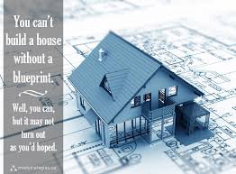 You can't build a house without a blueprint