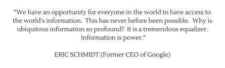 """We have an opportunity for everyone in the world to have access to the world's information. This has never before been possible. Why is ubiquitous information so profound_ It is a tremendous equalizer. Information i.png"