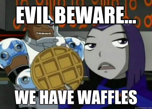File:Evil beware, we have waffles.jpg