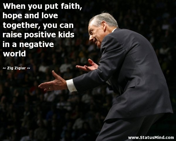 Image of: Zig Ziglar When You Put Faith Hope And Love Together You Can Raise Positive Kids In Negative World Statusmindcom When You Put Faith Hope And Love Together You Statusmindcom