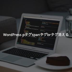 WordPressのpタグspanタグbrタグが消える原因と解決方法(一時対応有)
