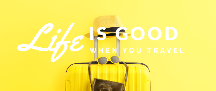 Turn off the Travel Shows because Life is GOOD when YOU Travel