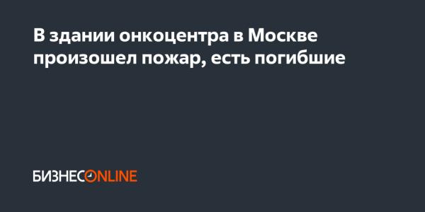 В здании онкоцентра в Москве произошел пожар, есть погибшие