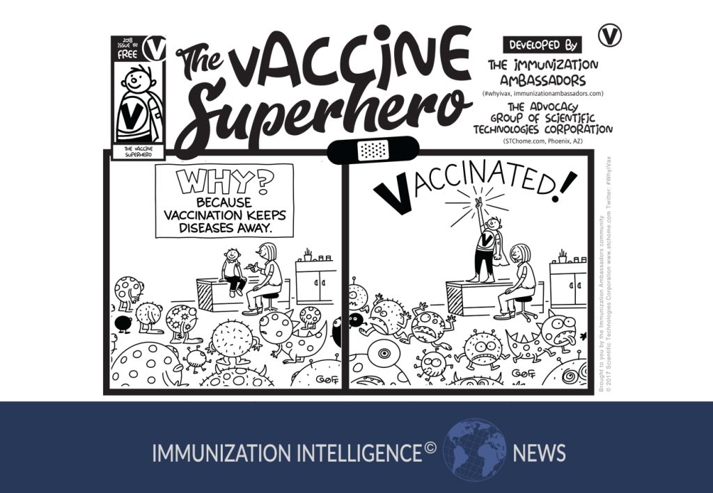 "A cartoon labeled at the top, ""The Vaccine Superhero. Developed by the Immunization Ambassadors (#whyivax, immunizationambassadors.com) and the Advocacy Group of Scientific Technologies Corporation (STChealth.com, Phoenix, AZ). There are two cartoon panels below. In the first, is a school nurse's office with a nurse and a boy sitting on an exam table. In the room are several different kinds of viruses. The nurse holds a vaccination needle. The caption reads, ""Why? Because vaccination keeps the diseases away."" In the second panel, the boy is standing on the table with a cape and a large ""V"" on his chest. He is pointing to the sky and it says ""Vaccinated!"" above his head. The viruses are running away."