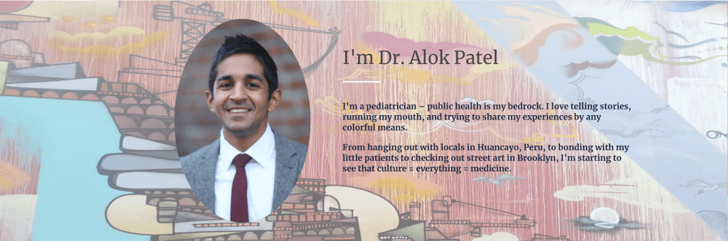 "Picture of Dr. Alok Patel with text: ""I'm Dr. Alok Patel. I'm a pediatrician - public health is my bedrock. I love telling stories, running my mouth, and trying to share my experiences by any colorful means. From hanging out with locals in Huancayo, Peru, to bonding with my little patients to checking out street art in Brooklyn, I'm starting to see that culture = everything = medicine."""