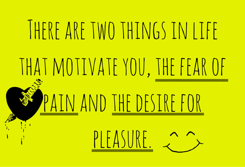 quote: There are two things that motivate you, the fear of pain and the desire for pleasure.