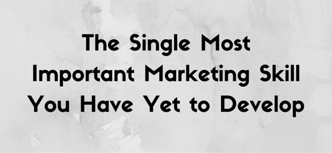 """the single most important marketing skill you have yet to develop"" quote"
