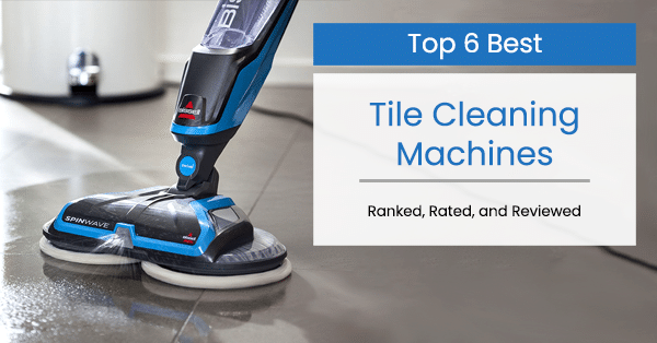 the 6 best tile floor cleaning machines