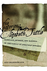 The Notorious Elizabeth Tuttle: Marriage, Murder, and Madness in the Family of Jonathan Edwards Ava Chamberlain 2012