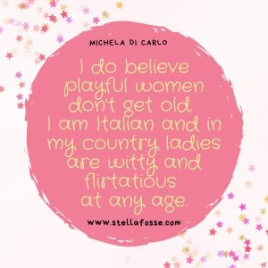 "Quote form Michela Di Carlo ""I do believe playful women don't get old. I am Italian and in my country ladies are witty and flirtatious at any age."" on a pink graphic background"