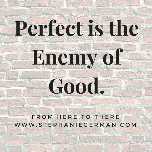 Perfect is the Enemy of Good.