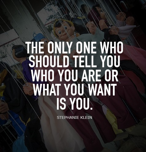 IT MIGHT FEEL EASIER TO HAND THE STRINGS OVER TO SOMEONE ELSE, BUT IT'S NOT AUTHENTIC. THE ONLY ONE WHO SHOULD TELL YOU WHO YOU ARE OR WHAT YOU WANT IS YOU. --STEPHANIE KLEIN