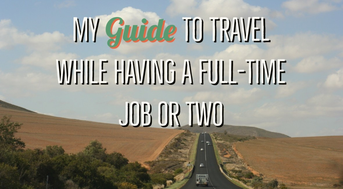 My Guide to travel while having a full-time job or two