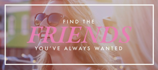 Find the friends you've always wanted