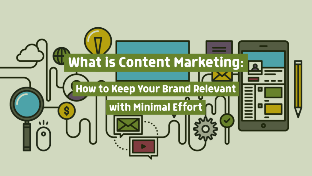 What Is Content Marketing: How to Keep Your Brand Relevant with Minimal Effort
