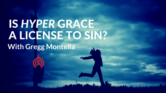 Is Hyper Grace a License to Sin? Gregg Montella podcast