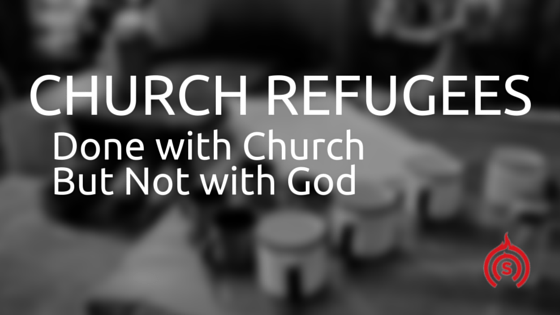 Church Refugees: Done with Church Not with God