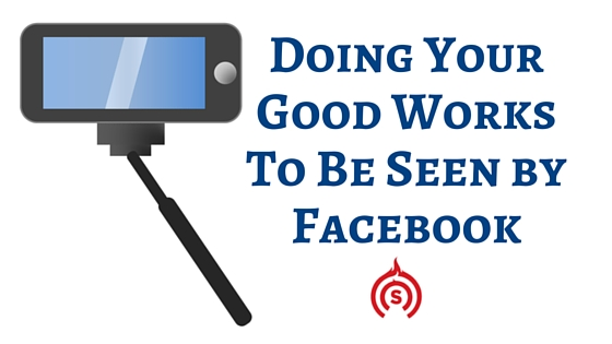 Doing Your Good Works To Be Seen by Facebook