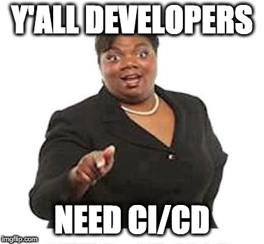 Y'all Developers need CI/CD
