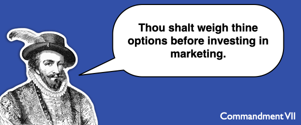 Commandment #7 Thou shalt weigh thine options before investing in marketing.
