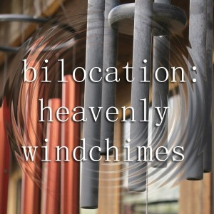 Bilocation: Heavenly Windchimes