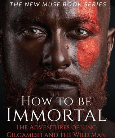 How To Be Immortal - The Adventures of King Gilgamesh And The Wild Man by Steven A. Key