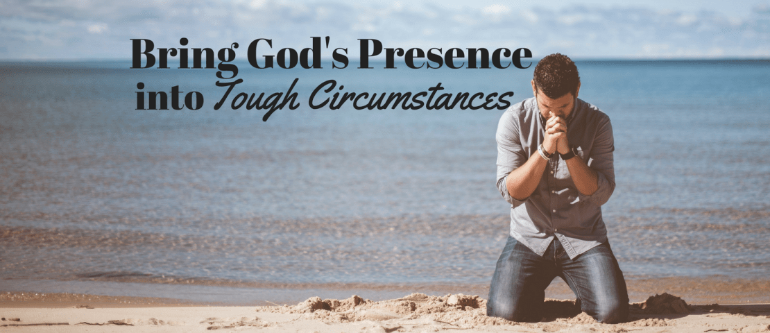 Bring God's Presence into Tough Circumstances