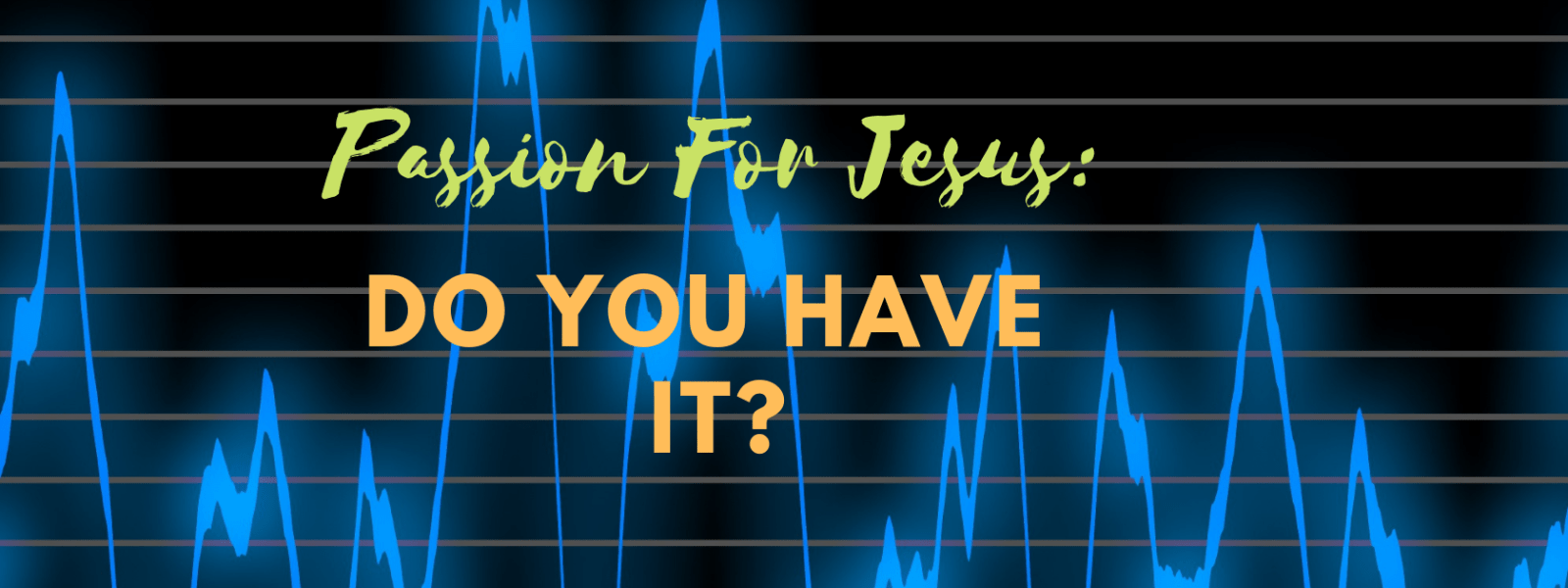 Passion For Jesus: Do You Have it?