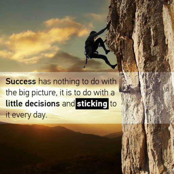 Success has nothing to do with the big picture, it is to do with a little decisions and sticking to it every day