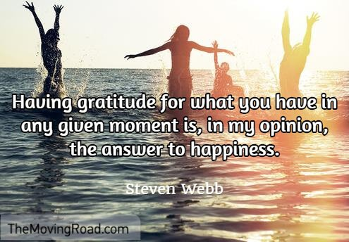 Having gratitude for what you have in any given moment is, in my opinion, the answer to happiness.