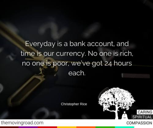 Everyday is a bank account, and time is our currency. No one is rich, no one is poor, we've got 24 hours each.