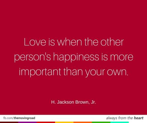 Love is when the other person's happiness is more important than your own. H. Jackson Brown, Jr.