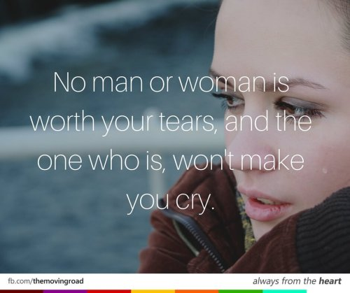 No man or woman is worth your tears, and the one who is, won't make you cry.