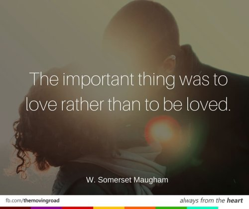 The important thing was to love rather than to be loved. -W. Somerset Maugham