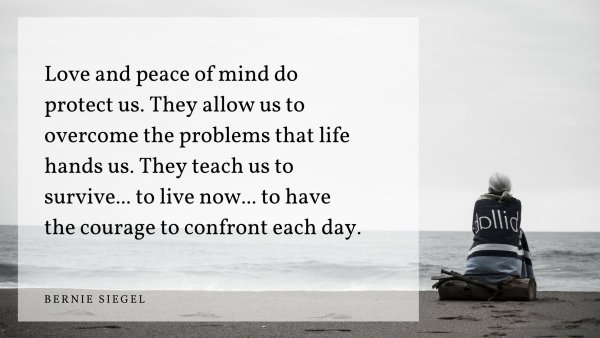 """""""Love and peace of mind do protect us. They allow us to overcome the problems that life hands us. They teach us to survive... to live now... to have the courage to confront each day."""" —Bernie Siege"""