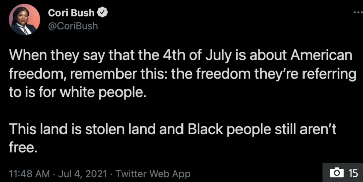 """LIBERAL firebrand Rep. Cori Bush has sparked outrage by dismissing Independence Day as a holiday for white people and claiming """"black people still aren't free.""""  In a tweet penned on Sunday, Bush wrote: """"When they say that the 4th of July is about American freedom, remember this: the freedom they're referring to is for white people."""