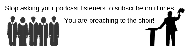 Stop asking your podcast listeners to subscribe on iTunes. You are preaching to the choir!