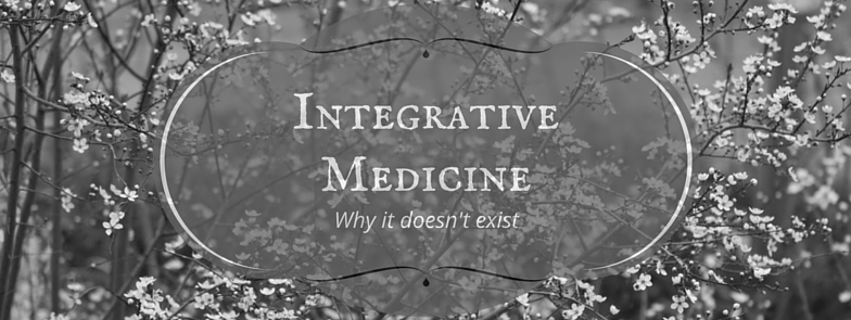 Integrative Medicine Doesn't Exist