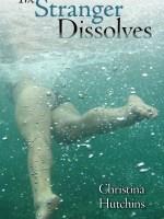 The Stranger Dissolves by Christina Hutchins