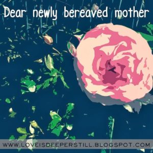Dear newly bereaved mother